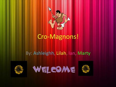 Cro-Magnons! By: Ashleighh, Lilah, Ian, Marty Introduction Lets take you back to the past, during the end of the Ice Age, to explore and learn about.