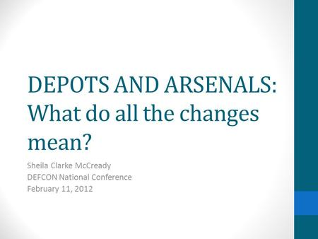 DEPOTS AND ARSENALS: What do all the changes mean? Sheila Clarke McCready DEFCON National Conference February 11, 2012.