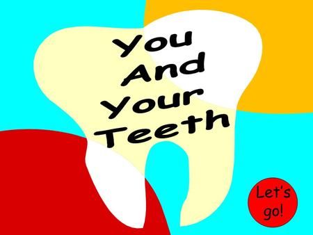 You And Your Teeth Let's go!.