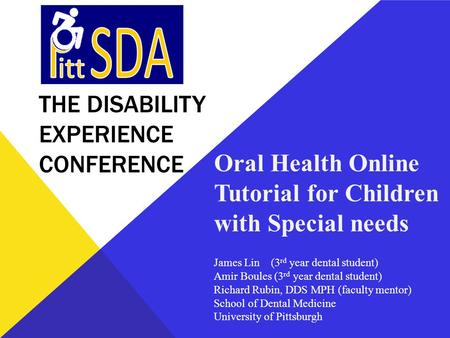 THE DISABILITY EXPERIENCE CONFERENCE Oral Health Online Tutorial for Children with Special needs James Lin (3 rd year dental student) Amir Boules (3 rd.