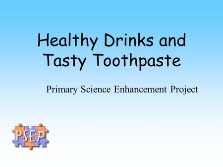 Healthy Drinks and Tasty Toothpaste Primary Science Enhancement Project.