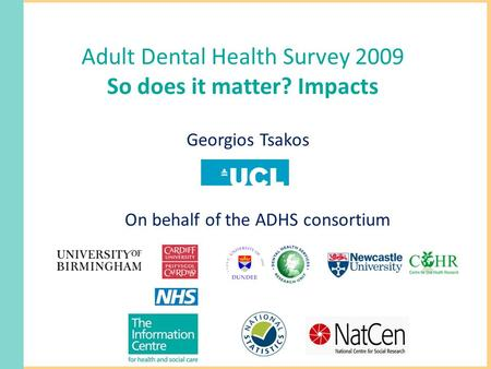 Adult Dental Health Survey 2009 So does it matter? Impacts Georgios Tsakos On behalf of the ADHS consortium.