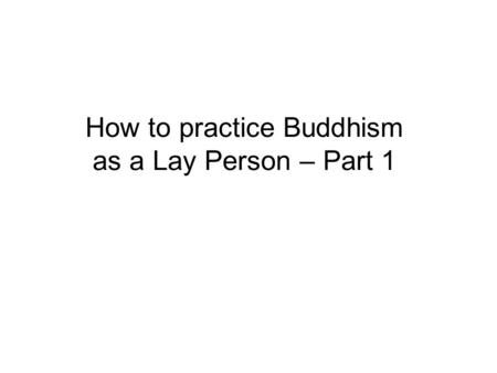 How to practice Buddhism as a Lay Person – Part 1.