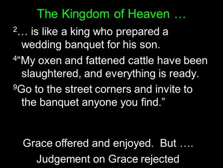 The Kingdom of Heaven … 2 … is like a king who prepared a wedding banquet for his son. 4 My oxen and fattened cattle have been slaughtered, and everything.