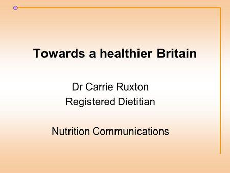 Towards a healthier Britain Dr Carrie Ruxton Registered Dietitian Nutrition Communications.