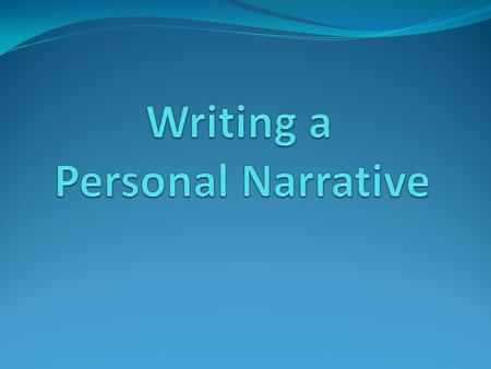What is a personal narrative? Stories about a real event in a writers life True stories (non-fiction) An explanation about how the writer feels about.
