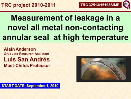 TRC project 2010-2011 TRC 32513/15193S/ME Measurement of leakage in a novel all metal non-contacting annular seal at high temperature Alain Anderson Graduate.