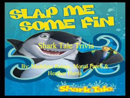 By: Madeline Raines, Monal Patel, & Heather Harris Shark Tale Trivia.