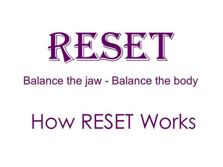 RESEt Balance the jaw - Balance the body How RESET Works.