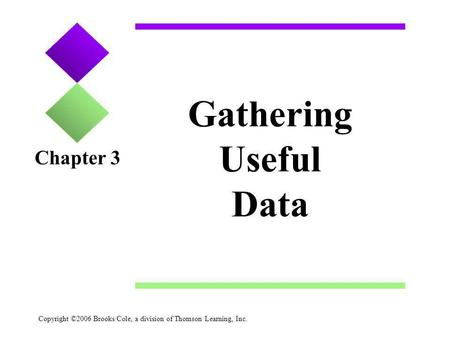 Copyright ©2006 Brooks/Cole, a division of Thomson Learning, Inc. Gathering Useful Data Chapter 3.