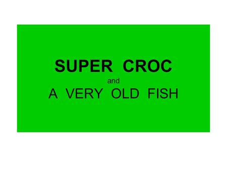SUPER CROC and A VERY OLD FISH. VOCABULARY ancient very old existed in the past.