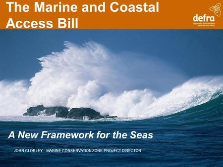 The Marine and Coastal Access Bill A New Framework for the Seas JOHN CLORLEY – MARINE CONSERVATION ZONE PROJECT DIRECTOR.