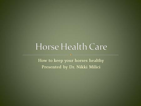 How to keep your horses healthy Presented by Dr. Nikki Milici.