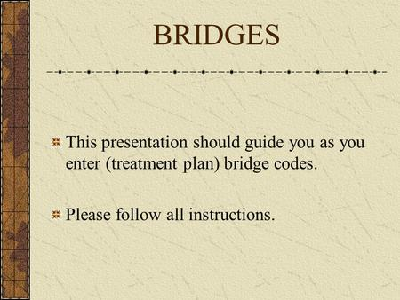 BRIDGES This presentation should guide you as you enter (treatment plan) bridge codes. Please follow all instructions.