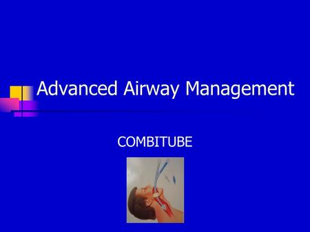 Advanced Airway Management COMBITUBE. Adjunctive Airways Endotracheal Intubation – ET Esophageal Obturator airway – EOA Esophageal gastric tube airway.