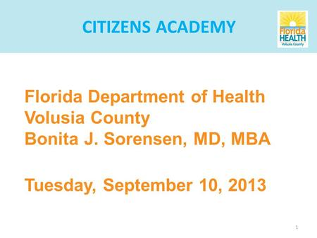 1 Florida Department of Health Volusia County Bonita J. Sorensen, MD, MBA Tuesday, September 10, 2013 CITIZENS ACADEMY.