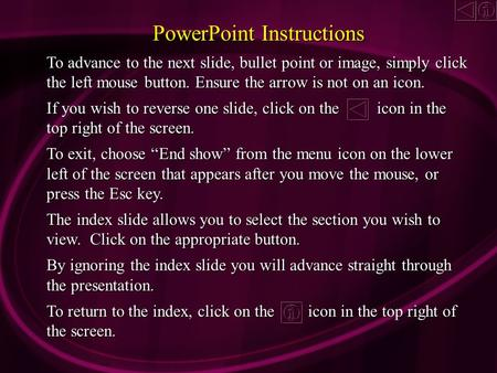 PowerPoint Instructions To advance to the next slide, bullet point or image, simply click the left mouse button. Ensure the arrow is not on an icon. If.