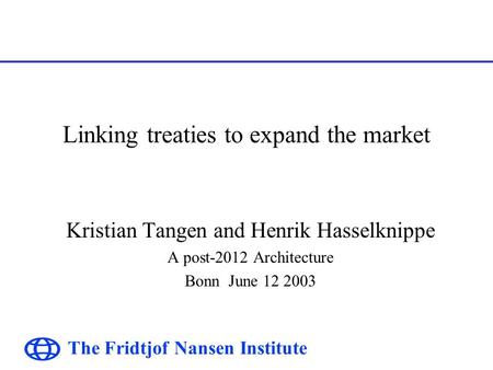 The Fridtjof Nansen Institute Linking treaties to expand the market Kristian Tangen and Henrik Hasselknippe A post-2012 Architecture Bonn June 12 2003.