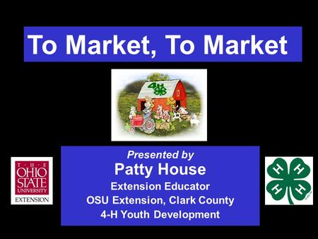 To Market, To Market Presented by Patty House Extension Educator OSU Extension, Clark County 4-H Youth Development.