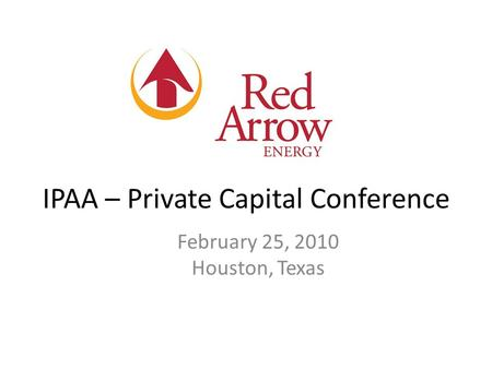 IPAA – Private Capital Conference February 25, 2010 Houston, Texas.