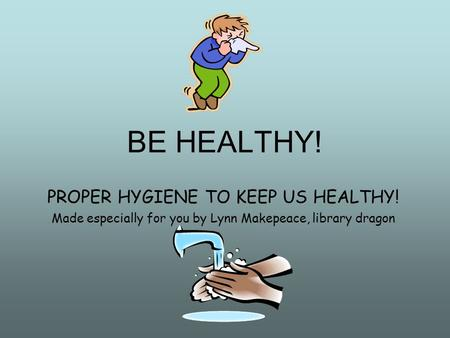 BE HEALTHY! PROPER HYGIENE TO KEEP US HEALTHY! Made especially for you by Lynn Makepeace, library dragon.
