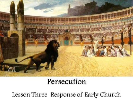 Persecution Lesson Three Response of Early Church.