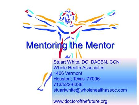 1 Mentoring the Mentor Stuart White, DC, DACBN, CCN Whole Health Associates 1406 Vermont Houston, Texas 77006 713/522-6336