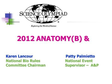 2012 ANATOMY(B) & 2012 ANATOMY(B) & Karen Lancour Patty Palmietto National Bio Rules National Event Committee Chairman Supervisor – A&P.