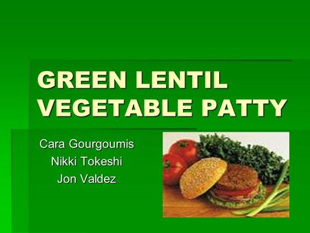 GREEN LENTIL VEGETABLE PATTY Cara Gourgoumis Nikki Tokeshi Jon Valdez.