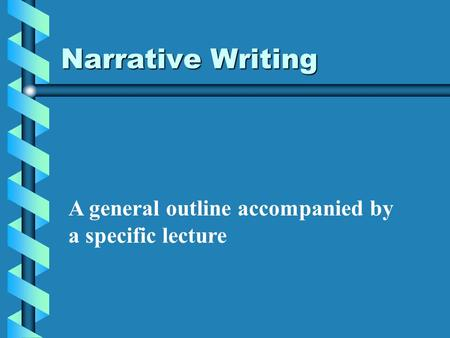 Narrative Writing A general outline accompanied by a specific lecture.