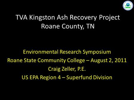 TVA Kingston Ash Recovery Project Roane County, TN Environmental Research Symposium Roane State Community College – August 2, 2011 Craig Zeller, P.E. US.