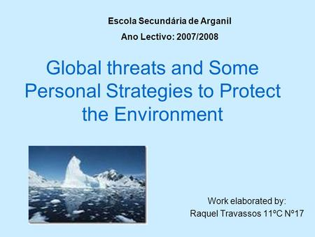 Global threats and Some Personal Strategies to Protect the Environment Work elaborated by: Raquel Travassos 11ºC Nº17 Escola Secundária de Arganil Ano.
