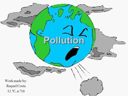 Pollution Work made by: Raquel Costa 11.ºC, n.º16.