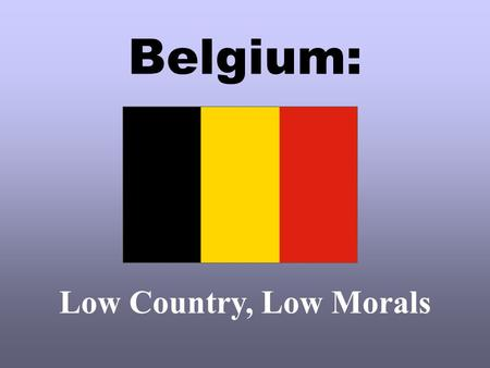 Belgium: Low Country, Low Morals.