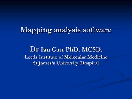 Mapping analysis software Dr Ian Carr PhD. MCSD. Leeds Institute of Molecular Medicine St Jamess University Hospital.