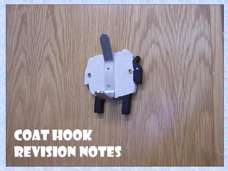 Coat Hook Revision Notes. Aluminium was used to make the hook. Aluminium is available in a wide variety of forms This material was chosen because it is.