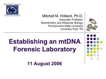 Penn State Forensics Science Serving Justice Establishing an mtDNA Forensic Laboratory 11 August 2006 Mitchell M. Holland, Ph.D. Associate Professor Biochemistry.