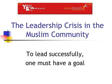 The Leadership Crisis in the Muslim Community To lead successfully, one must have a goal.