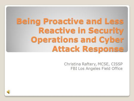 Being Proactive and Less Reactive in Security Operations and Cyber Attack Response Christina Raftery, MCSE, CISSP FBI Los Angeles Field Office.