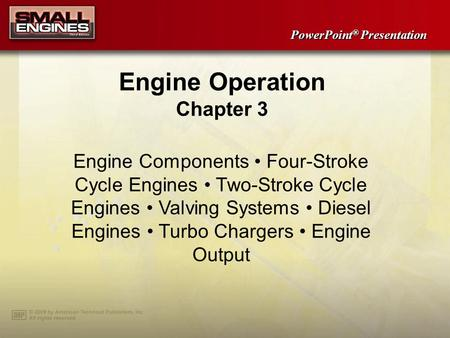 PowerPoint ® Presentation Engine Operation Chapter 3 Engine Components Four-Stroke Cycle Engines Two-Stroke Cycle Engines Valving Systems Diesel Engines.