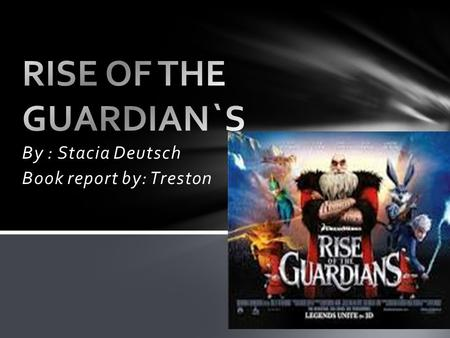 By : Stacia Deutsch Book report by: Treston. Rise of the Guardians takes place in the North Pole throughout most of the story. Other places throughout.