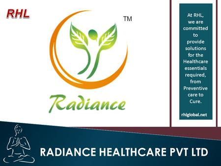 At RHL, we are committed to provide solutions for the Healthcare essentials required, from Preventive care to Cure. rhlglobal.net RADIANCE HEALTHCARE PVT.