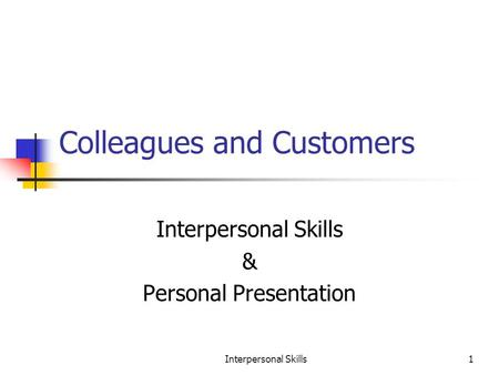 Interpersonal Skills1 Colleagues and Customers Interpersonal Skills & Personal Presentation.