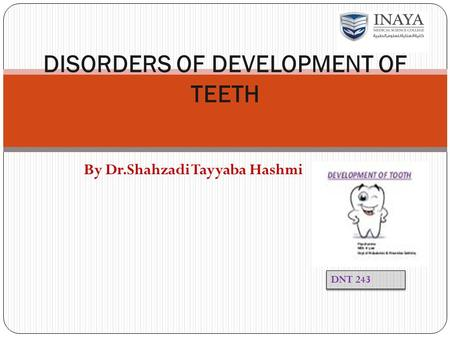 By Dr.Shahzadi Tayyaba Hashmi DISORDERS OF DEVELOPMENT OF TEETH DNT 243.