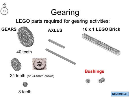 EducateNXT Gearing LEGO parts required for gearing activities: GEARS 24 teeth (or 24-tooth crown) 40 teeth 8 teeth AXLES 16 x 1 LEGO Brick Bushings.