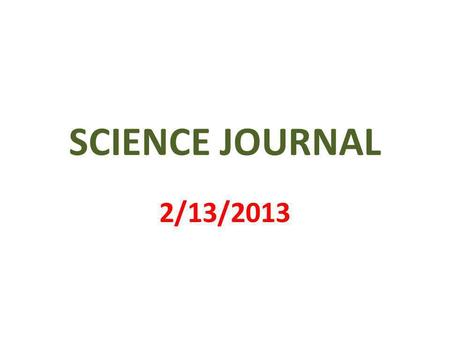 SCIENCE JOURNAL 2/13/2013. 1 st PAGE MY SCIENCE JOURNAL BY _________________.