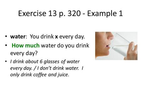 Exercise 13 p. 320 - Example 1 water: You drink x every day. How much water do you drink every day? I drink about 6 glasses of water every day. / I dont.