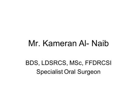Mr. Kameran Al- Naib BDS, LDSRCS, MSc, FFDRCSI Specialist Oral Surgeon.