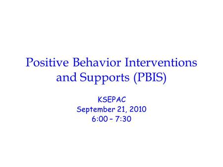 Positive Behavior Interventions and Supports (PBIS) KSEPAC September 21, 2010 6:00 – 7:30.