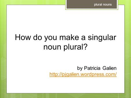 How do you make a singular noun plural? by Patricia Galien  plural nouns.